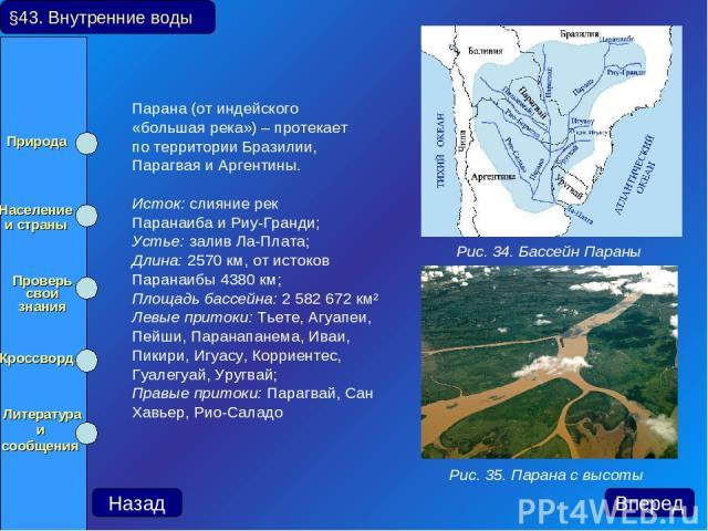 Парана (от индейского «большая река») – протекает по территории Бразилии, Парагвая и Аргентины. Исток: слияние рек Паранаиба и Риу-Гранди; Устье: залив Ла-Плата; Длина: 2570 км, от истоков Паранаибы 4380 км; Площадь бассейна: 2 582 672 км² Левые при…