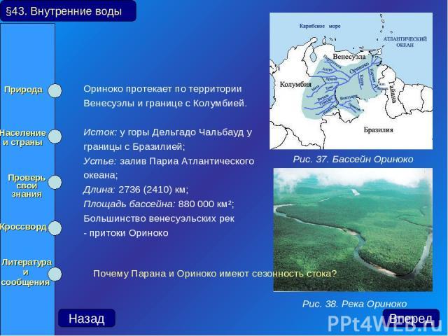 Ориноко протекает по территории Венесуэлы и границе с Колумбией. Исток: у горы Дельгадо Чальбауд у границы с Бразилией; Устье: залив Париа Атлантического океана; Длина: 2736 (2410) км; Площадь бассейна: 880 000 км²; Большинство венесуэльских рек - п…