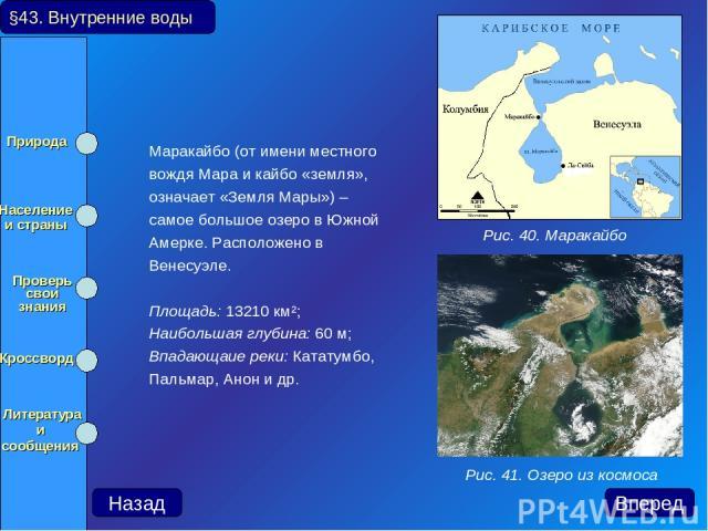 Маракайбо (от имени местного вождя Мара и кайбо «земля», означает «Земля Мары») – самое большое озеро в Южной Амерке. Расположено в Венесуэле. Площадь: 13210 км²; Наибольшая глубина: 60 м; Впадающаие реки: Кататумбо, Пальмар, Анон и др. §43. Внутрен…