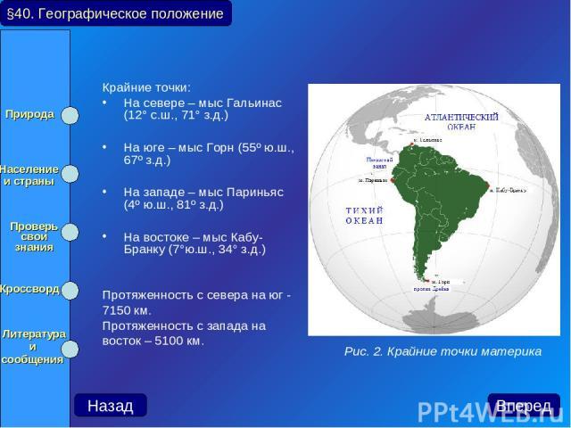 Крайние точки: На севере – мыс Гальинас (12° с.ш., 71° з.д.) На юге – мыс Горн (55º ю.ш., 67º з.д.) На западе – мыс Париньяс (4º ю.ш., 81º з.д.) На востоке – мыс Кабу-Бранку (7°ю.ш., 34° з.д.) Протяженность с севера на юг - 7150 км. Протяженность с …