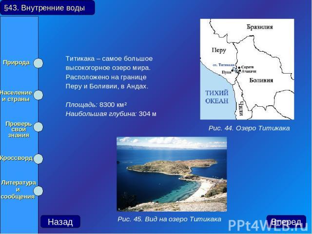Титикака – самое большое высокогорное озеро мира. Расположено на границе Перу и Боливии, в Андах. Площадь: 8300км² Наибольшая глубина: 304 м §43. Внутренние воды Рис. 44. Озеро Титикака Рис. 45. Вид на озеро Титикака Вперед Назад Природа Население …