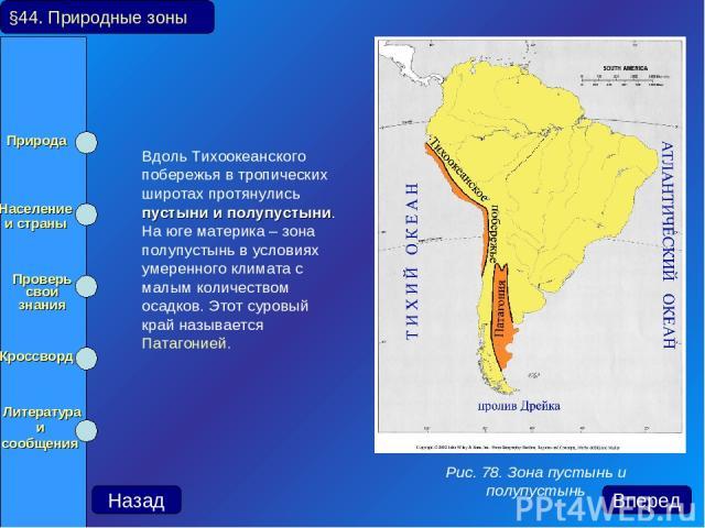 Вдоль Тихоокеанского побережья в тропических широтах протянулись пустыни и полупустыни. На юге материка – зона полупустынь в условиях умеренного климата с малым количеством осадков. Этот суровый край называется Патагонией. §44. Природные зоны Рис. 7…