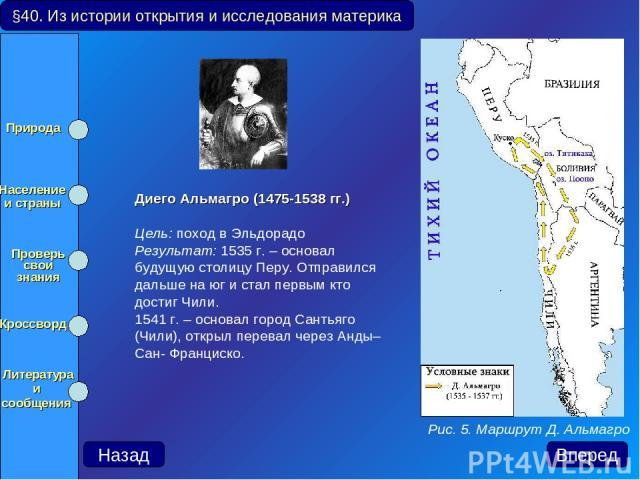 Диего Альмагро (1475-1538 гг.) Цель: поход в Эльдорадо Результат: 1535 г. – основал будущую столицу Перу. Отправился дальше на юг и стал первым кто достиг Чили. 1541 г. – основал город Сантьяго (Чили), открыл перевал через Анды– Сан- Франциско. §40.…