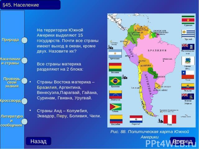 На территории Южной Америки выделяют 15 государств. Почти все страны имеют выход в океан, кроме двух. Назовите их? Все страны материка разделяют на 2 блока: Страны Востока материка – Бразилия, Аргентина, Венесуэла,Парагвай, Гайана, Суринам, Гвиана, …