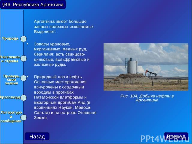 Аргентина имеет большие запасы полезных ископаемых. Выделяют: Запасы урановых, марганцевых, медных руд, бериллия; есть свинцово-цинковые, вольфрамовые и железные руды. Природный наз и нефть. Основные месторождения приурочены к осадочным породам в пр…