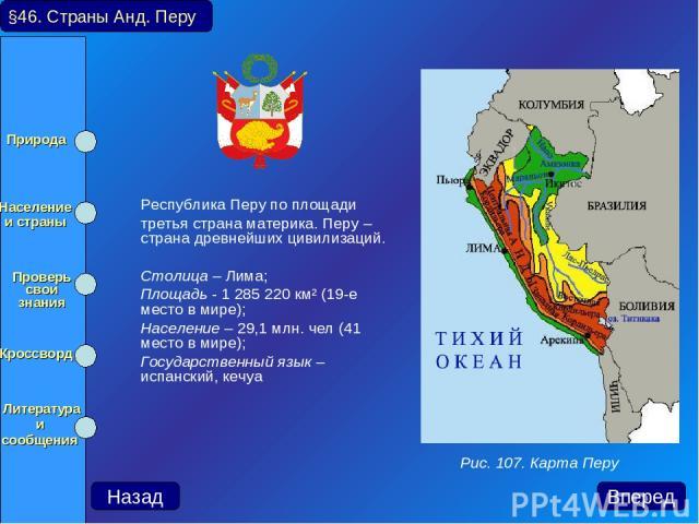 Республика Перу по площади третья страна материка. Перу – страна древнейших цивилизаций. Столица – Лима; Площадь - 1 285 220 км² (19-е место в мире); Население – 29,1 млн. чел (41 место в мире); Государственный язык – испанский, кечуа §46. Страны Ан…