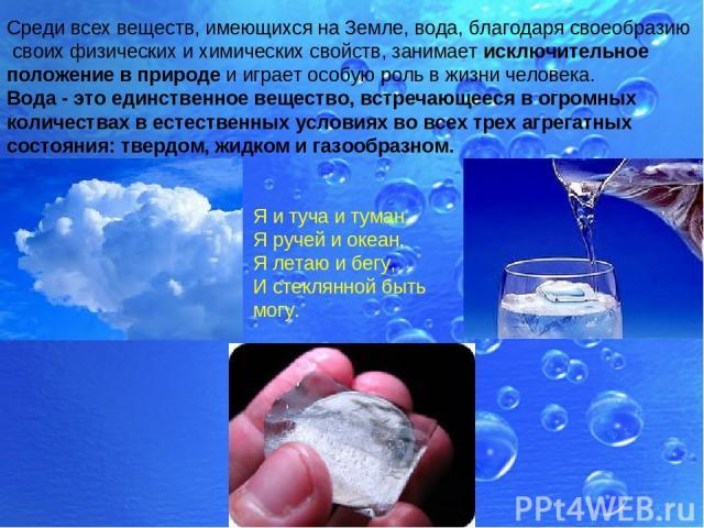 Среди всех веществ, имеющихся на Земле, вода, благодаря своеобразию своих физических и химических свойств, занимает исключительное положение в природе и играет особую роль в жизни человека. Вода - это единственное вещество, встречающееся в огромных …