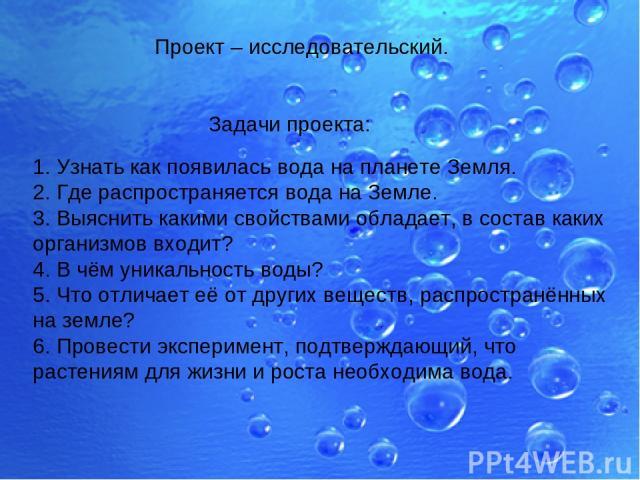 Задачи проекта: 1. Узнать как появилась вода на планете Земля. 2. Где распространяется вода на Земле. 3. Выяснить какими свойствами обладает, в состав каких организмов входит? 4. В чём уникальность воды? 5. Что отличает её от других веществ, распрос…