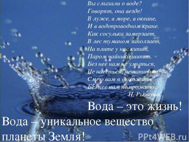 Вы слыхали о воде? Говорят, она везде! В луже, в море, в океане, И в водопроводном кране. Как сосулька замерзает, В лес туманом заползает, На плите у нас кипит, Паром чайника шипит. Без нее нам не умыться, Не наесться, не напиться! Смею вам я доложи…