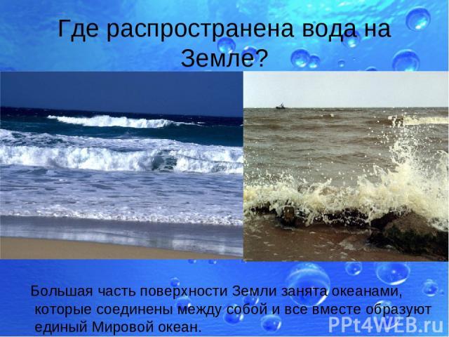 Где распространена вода на Земле? Большая часть поверхности Земли занята океанами, которые соединены между собой и все вместе образуют единый Мировой океан.
