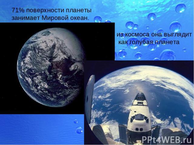 71% поверхности планеты занимает Мировой океан. из космоса она выглядит как голубая планета