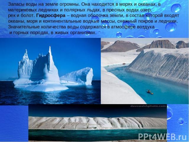 Запасы воды на земле огромны. Она находится в морях и океанах, в материковых ледниках и полярных льдах, в пресных водах озер, рек и болот. Гидросфера – водная оболочка земли, в состав которой входят океаны, моря и континентальные водные массы, снежн…