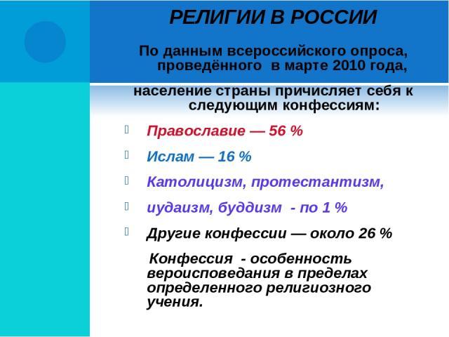 РЕЛИГИИ В РОССИИ По данным всероссийского опроса, проведённого в марте 2010 года, население страны причисляет себя к следующим конфессиям: Православие — 56 % Ислам — 16 % Католицизм, протестантизм, иудаизм, буддизм - по 1 % Другие конфессии — около …