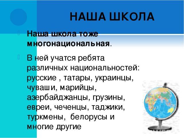 НАША ШКОЛА Наша школа тоже многонациональная. В ней учатся ребята различных национальностей: русские , татары, украинцы, чуваши, марийцы, азербайджанцы, грузины, евреи, чеченцы, таджики, туркмены, белорусы и многие другие