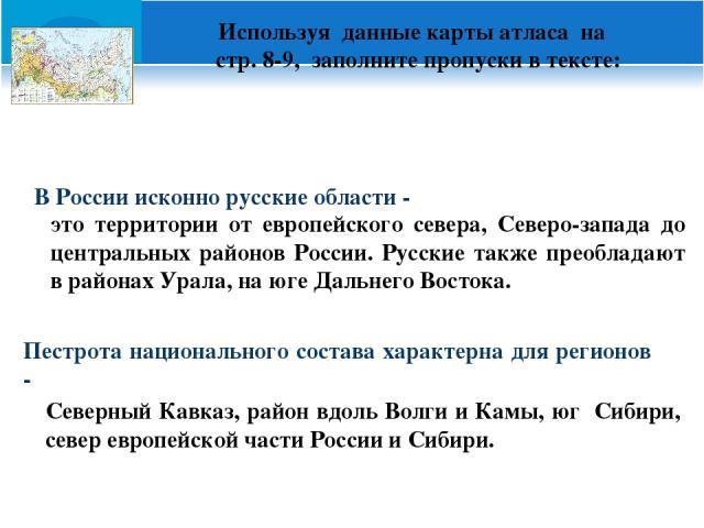 Используя данные карты атласа на стр. 8-9, заполните пропуски в тексте: В России исконно русские области - Пестрота национального состава характерна для регионов - это территории от европейского севера, Северо-запада до центральных районов России. Р…