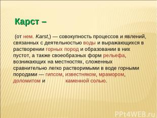 Карст – (отнем.Karst,)— совокупность процессов и явлений, связанных с деятел