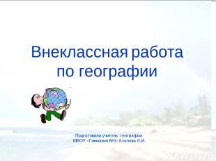 Внеклассная работа по географии Подготовила учитель географии МБОУ «Гимназия №3»