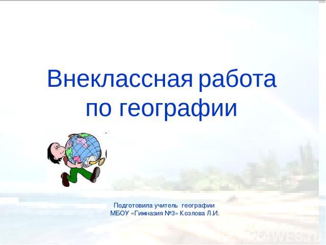 Внеклассная работа по географии Подготовила учитель географии МБОУ «Гимназия №3» Козлова Л.И.