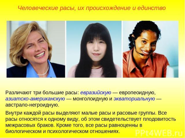 Человеческие расы, их происхождение и единство Различают три большие расы: евразийскую — европеоидную, азиатско-американскую — монголоидную и экваториальную — австрало-негроидную. Внутри каждой расы выделяют малые расы и расовые группы. Все расы отн…