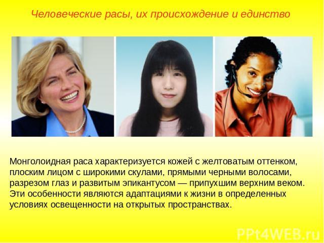 Человеческие расы, их происхождение и единство Монголоидная раса характеризуется кожей с желтоватым оттенком, плоским лицом с широкими скулами, прямыми черными волосами, разрезом глаз и развитым эпикантусом — припухшим верхним веком. Эти особенности…