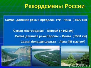 Самая длинная река в пределах РФ - Лена ( 4400 км) Самая многоводная - Енисей (