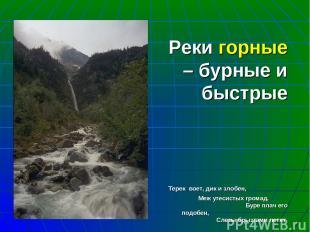 Реки горные – бурные и быстрые Терек воет, дик и злобен, Меж утесистых громад. Б