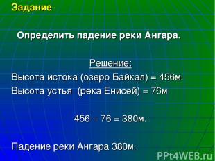 Задание Определить падение реки Ангара. Решение: Высота истока (озеро Байкал) =