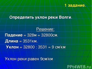 1 задание. Определить уклон реки Волги. Решение: Падение = 328м = 32800см. Длина