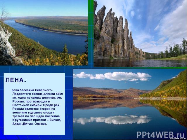 ЛЕНА – река бассейна Северного-Ледовитого океана длиной 4400 км, одна из самых длинных рек России, протекающая в Восточной сибири. Среди рек России является второй по величине годового стока и третьей по площади бассейна. Крупнейшие притоки – Вилюй,…