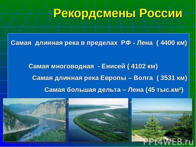 Самая длинная река в пределах РФ - Лена ( 4400 км) Самая многоводная - Енисей ( 4102 км) Самая длинная река Европы – Волга ( 3531 км) Самая большая дельта – Лена (45 тыс.км²) Крупнейший водосборный бассейн - Обь (3 млн.км²) Рекордсмены России