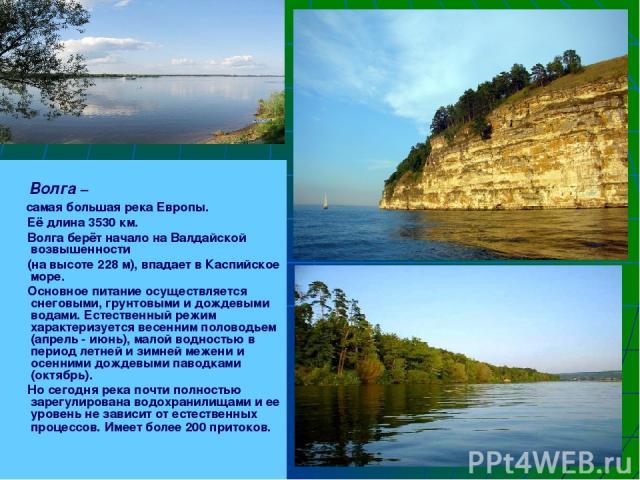 Волга – самая большая река Европы. Её длина 3530 км. Волга берёт начало на Валдайской возвышенности (на высоте 228 м), впадает в Каспийское море. Основное питание осуществляется снеговыми, грунтовыми и дождевыми водами. Естественный режим характериз…