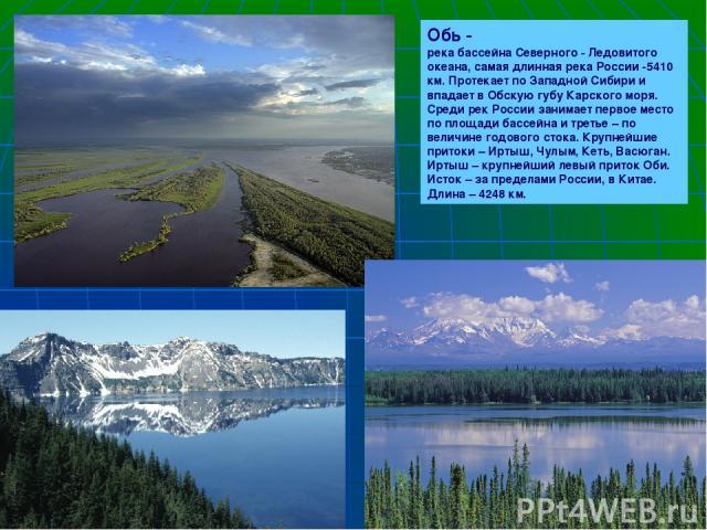 Обь - река бассейна Северного - Ледовитого океана, самая длинная река России -5410 км. Протекает по Западной Сибири и впадает в Обскую губу Карского моря. Среди рек России занимает первое место по площади бассейна и третье – по величине годового сто…