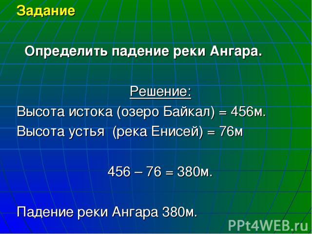 Задание Определить падение реки Ангара. Решение: Высота истока (озеро Байкал) = 456м. Высота устья (река Енисей) = 76м 456 – 76 = 380м. Падение реки Ангара 380м.