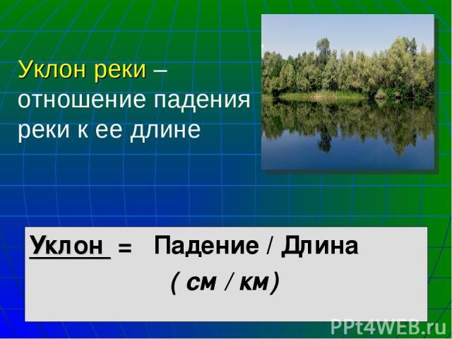 Уклон реки – отношение падения реки к ее длине Уклон = Падение / Длина ( см / км)