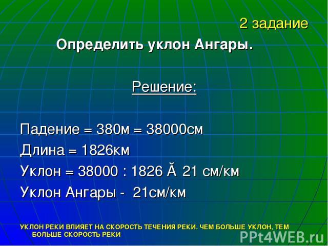 2 задание Определить уклон Ангары. Решение: Падение = 380м = 38000см Длина = 1826км Уклон = 38000 : 1826 ≈ 21 см/км Уклон Ангары - 21см/км УКЛОН РЕКИ ВЛИЯЕТ НА СКОРОСТЬ ТЕЧЕНИЯ РЕКИ. ЧЕМ БОЛЬШЕ УКЛОН, ТЕМ БОЛЬШЕ СКОРОСТЬ РЕКИ