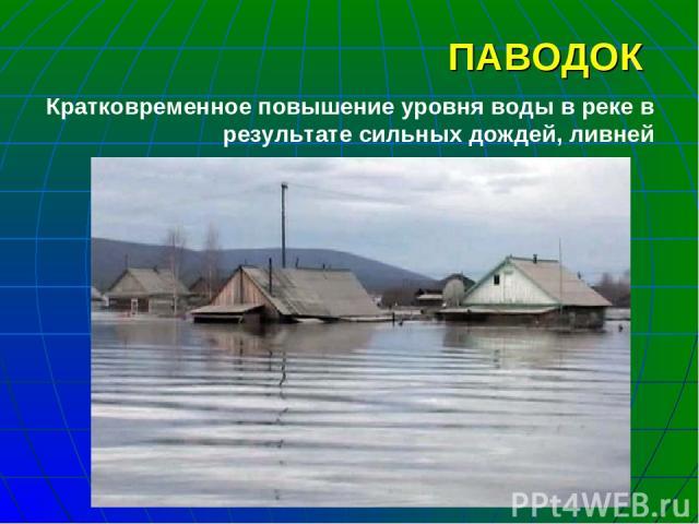 ПАВОДОК Кратковременное повышение уровня воды в реке в результате сильных дождей, ливней