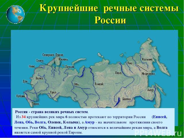 Крупнейшие речные системы России Россия - страна великих речных систем. Из 34 крупнейших рек мира 6 полностью протекают по территории России (Енисей, Лена, Обь, Волга, Оленек, Колыма), а Амур - на значительном протяжении своего течения. Реки Обь, Ен…