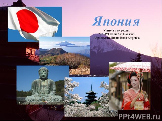 Япония Учитель географии МБОУСШ № 6 г. Павлово Абросимова Лидия Владимировна