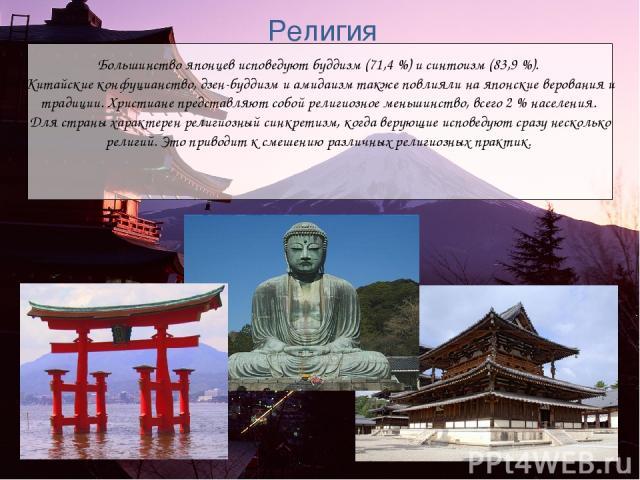 Большинство японцев исповедуют буддизм (71,4%) и синтоизм (83,9%). Китайские конфуцианство, дзен-буддизм и амидаизм также повлияли на японские верования и традиции. Христиане представляют собой религиозное меньшинство, всего 2% населения. Для стр…