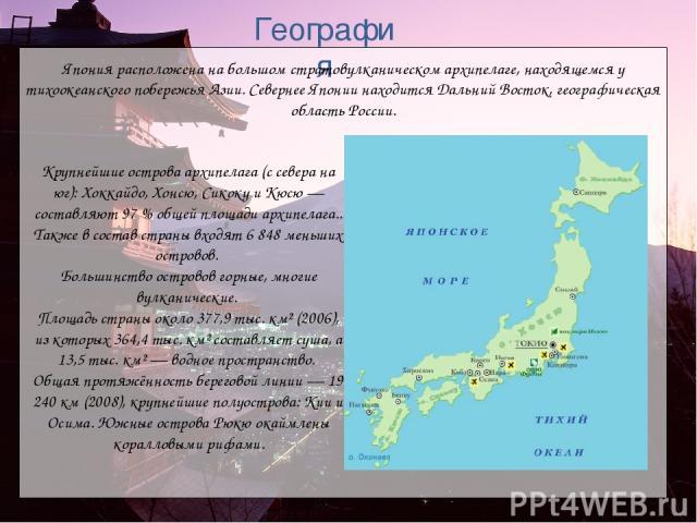 Крупнейшие острова архипелага (с севера на юг): Хоккайдо, Хонсю, Сикоку и Кюсю — составляют 97% общей площади архипелага.. Также в состав страны входят 6 848 меньших островов. Большинство островов горные, многие вулканические. Площадь страны около …