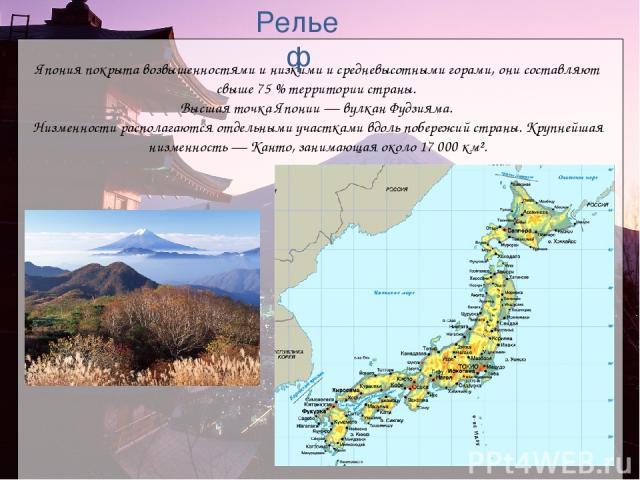 Япония покрыта возвышенностями и низкими и средневысотными горами, они составляют свыше 75% территории страны. Высшая точка Японии— вулкан Фудзияма. Низменности располагаются отдельными участками вдоль побережий страны. Крупнейшая низменность— Ка…