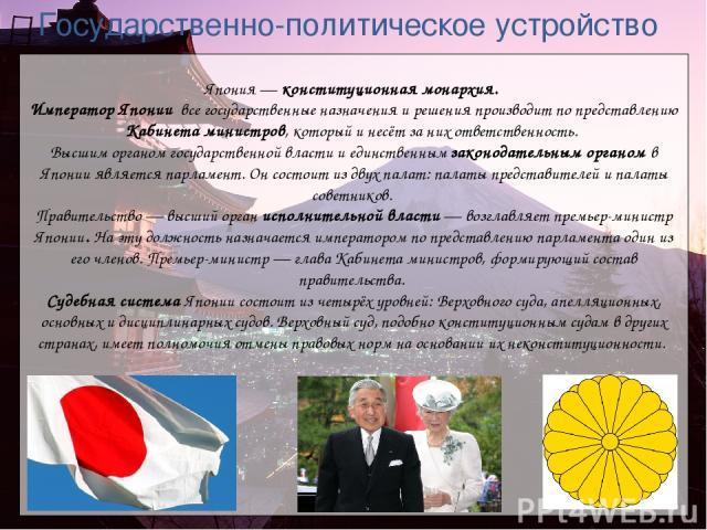 Япония— конституционная монархия. Император Японии все государственные назначения и решения производит по представлению Кабинета министров, который и несёт за них ответственность. Высшим органом государственной власти и единственным законодательным…