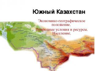 Южный Казахстан Экономико-географическое положение. Природные условия и ресурсы.