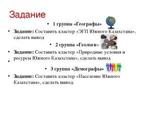 Задание 1 группа «Географы» Задание: Составить кластер «ЭГП Южного Казахстана»,