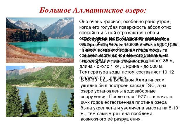 Большое Алматинское озеро: В 50-60 годы в Большом Алматинском ущелье был построен каскад ГЭС, а на озере установлены водозаборные сооружения. После селя 1977 г., в начале 80-х годов естественная плотина озера была укреплена и увеличена высота на 8-1…