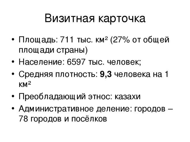Визитная карточка Площадь: 711 тыс. км² (27% от общей площади страны) Население: 6597 тыс. человек; Средняя плотность: 9,3 человека на 1 км² Преобладающий этнос: казахи Административное деление: городов – 78 городов и посёлков