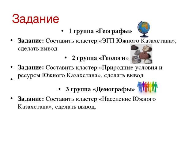Задание 1 группа «Географы» Задание: Составить кластер «ЭГП Южного Казахстана», сделать вывод 2 группа «Геологи» Задание: Составить кластер «Природные условия и ресурсы Южного Казахстана», сделать вывод  3 группа «Демографы» Задание: Составить клас…