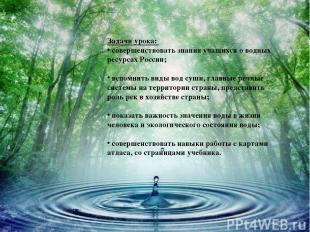 Задачи урока: совершенствовать знания учащихся о водных ресурсах России; вспомни