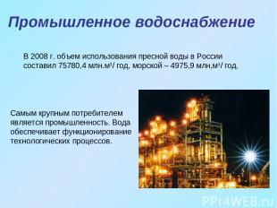 Промышленное водоснабжение Самым крупным потребителем является промышленность. В