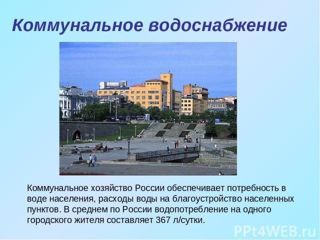 Коммунальное хозяйство России обеспечивает потребность в воде населения, расходы воды на благоустройство населенных пунктов. В среднем по России водопотребление на одного городского жителя составляет 367 л/сутки. Коммунальное водоснабжение